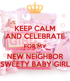 Poster: KEEP CALM AND CELEBRATE FOR MY NEW NEIGHBOR SWEETY BABY GIRL