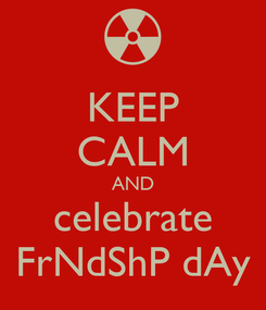 Poster: KEEP CALM AND celebrate FrNdShP dAy