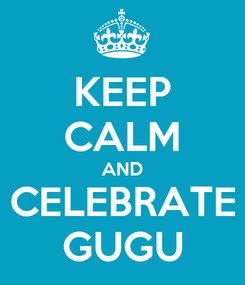 Poster: KEEP CALM AND CELEBRATE GUGU