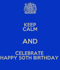 Poster: KEEP CALM AND CELEBRATE  HAPPY 50TH BIRTHDAY