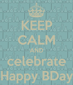 Poster: KEEP CALM AND celebrate Happy BDay
