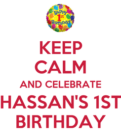 Poster: KEEP CALM AND CELEBRATE HASSAN'S 1ST BIRTHDAY