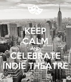 Poster: KEEP CALM AND CELEBRATE INDIE THEATRE