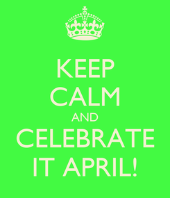 Poster: KEEP CALM AND CELEBRATE IT APRIL!