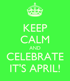 Poster: KEEP CALM AND CELEBRATE IT'S APRIL!