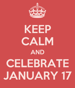 Poster: KEEP CALM AND CELEBRATE JANUARY 17