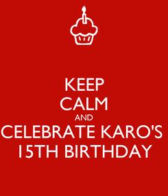 Poster: KEEP CALM AND CELEBRATE KARO'S  15TH BIRTHDAY