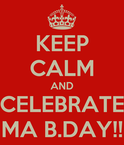 Poster: KEEP CALM AND CELEBRATE MA B.DAY!!