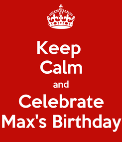 Poster: Keep  Calm and Celebrate Max's Birthday