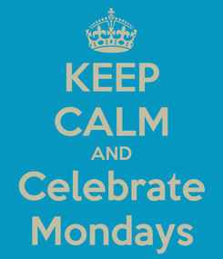 Poster: KEEP CALM AND Celebrate Mondays