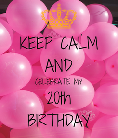 Poster: KEEP CALM AND CELEBRATE MY 20th BIRTHDAY