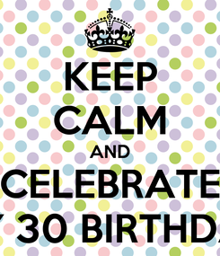 Poster: KEEP CALM AND CELEBRATE MY 30 BIRTHDAY