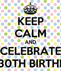 Poster: KEEP CALM AND CELEBRATE MY 30TH BIRTHDAY
