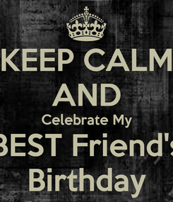Poster: KEEP CALM AND Celebrate My BEST Friend's Birthday