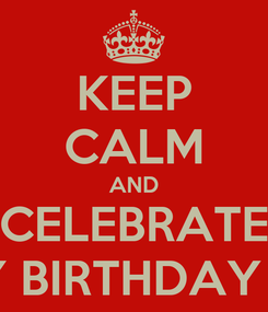Poster: KEEP CALM AND CELEBRATE MY BIRTHDAY #4
