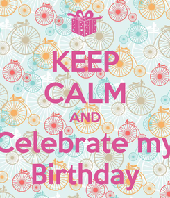 Poster: KEEP CALM AND Celebrate my Birthday