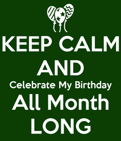 Poster: KEEP CALM AND Celebrate My Birthday All Month LONG