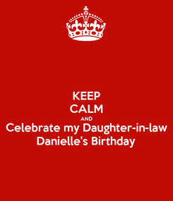 Poster: KEEP CALM AND Celebrate my Daughter-in-law  Danielle's Birthday