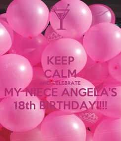 Poster: KEEP CALM AND CELEBRATE  MY NIECE ANGELA'S 18th BIRTHDAY!!!!