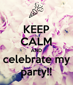 Poster: KEEP CALM AND celebrate my party!!