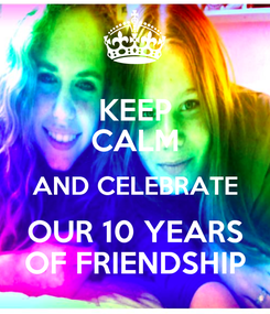 Poster: KEEP CALM AND CELEBRATE OUR 10 YEARS OF FRIENDSHIP