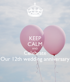 Poster: KEEP CALM AND Celebrate Our 12th wedding anniversary