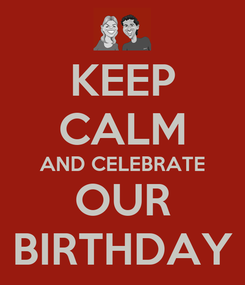 Poster: KEEP CALM AND CELEBRATE OUR BIRTHDAY