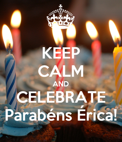 Poster: KEEP CALM AND CELEBRATE Parabéns Érica!