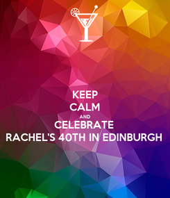 Poster: KEEP CALM AND CELEBRATE  RACHEL'S 40TH IN EDINBURGH