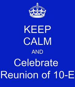 Poster: KEEP CALM AND Celebrate  Reunion of 10-E