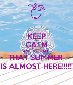 Poster: KEEP CALM AND CELEBRATE THAT SUMMER  IS ALMOST HERE!!!!!!