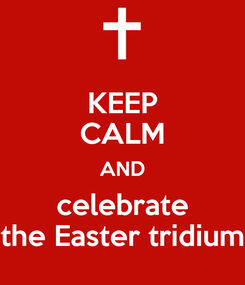 Poster: KEEP CALM AND celebrate the Easter tridium
