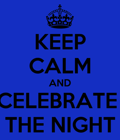 Poster: KEEP CALM AND CELEBRATE  THE NIGHT