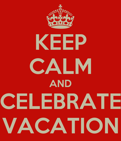 Poster: KEEP CALM AND CELEBRATE VACATION