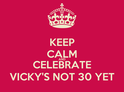 Poster: KEEP CALM AND CELEBRATE VICKY'S NOT 30 YET
