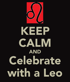 Poster: KEEP CALM AND Celebrate with a Leo