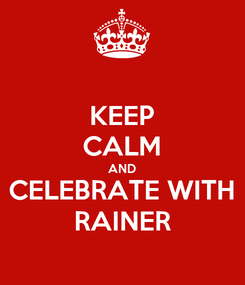 Poster: KEEP CALM AND CELEBRATE WITH RAINER