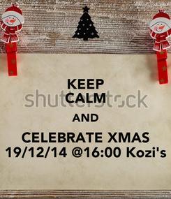 Poster: KEEP CALM AND CELEBRATE XMAS 19/12/14 @16:00 Kozi's
