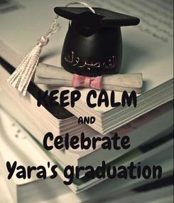 Poster:  KEEP CALM AND Celebrate Yara's graduation