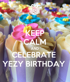 Poster: KEEP CALM AND CELEBRATE  YEZY BIRTHDAY