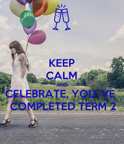 Poster: KEEP CALM AND CELEBRATE, YOU' VE   COMPLETED TERM 2