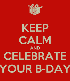 Poster: KEEP CALM AND CELEBRATE YOUR B-DAY