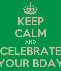 Poster: KEEP CALM AND CELEBRATE YOUR BDAY