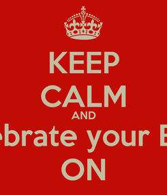 Poster: KEEP CALM AND celebrate your Bday ON