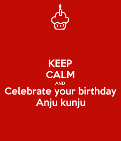Poster: KEEP CALM AND Celebrate your birthday Anju kunju