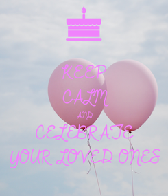 Poster: KEEP CALM AND CELEBRATE  YOUR LOVED ONES