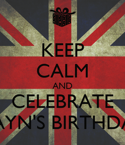 Poster: KEEP CALM AND CELEBRATE ZAYN'S BIRTHDAY