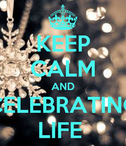 Poster: KEEP CALM AND CELEBRATING LIFE