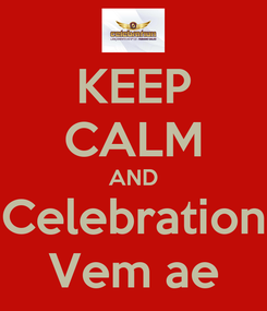 Poster: KEEP CALM AND Celebration Vem ae