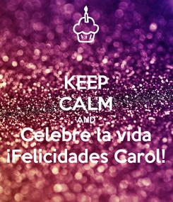 Poster: KEEP CALM AND Celebre la vida ¡Felicidades Carol!